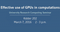 Effective use of GPUs in computations university research computing seminar Kidder 202 March 7 2016 2-3 pm